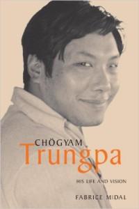 Chogyam Trungpa- His Life and Vision by Fabrice Midal